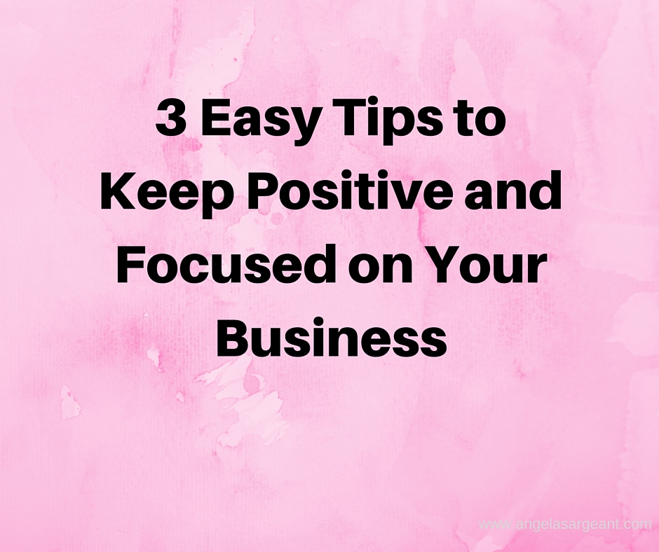 3 Easy Tips to Keep Positive and Focused on your Business