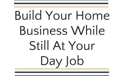 Build Your Home Business While Still At Your Day Job
