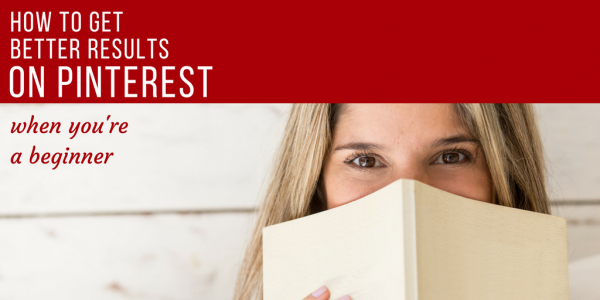 How to get better results on pinterest when you're a beginner